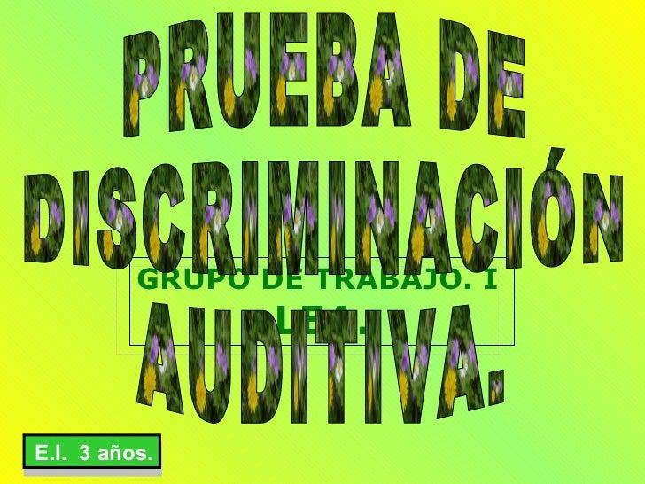 GRUPO DE TRABAJO. I  LEA. PRUEBA DE DISCRIMINACIÓN AUDITIVA. E.I.  3 años.