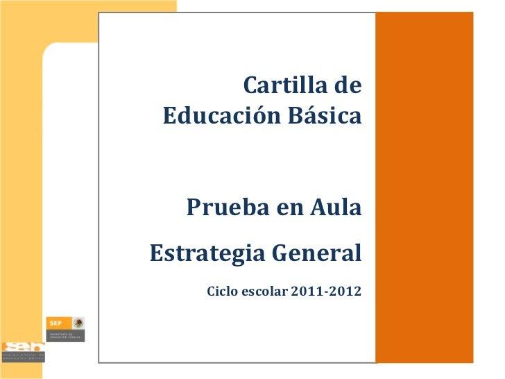 Cartilla de Educación Básica   Prueba en AulaEstrategia General    Ciclo escolar 2011-2012