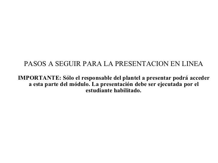 PASOS A SEGUIR PARA LA PRESENTACION EN LINEA IMPORTANTE: Sólo el responsable del plantel a presentar podrá acceder a esta ...