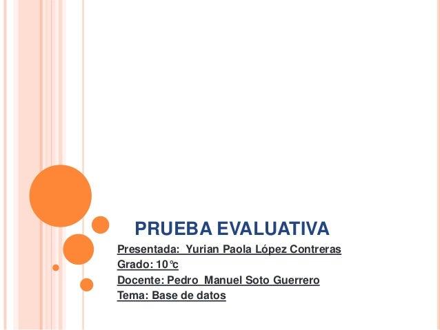 PRUEBA EVALUATIVA Presentada: Yurian Paola López Contreras Grado: 10°c Docente: Pedro Manuel Soto Guerrero Tema: Base de d...
