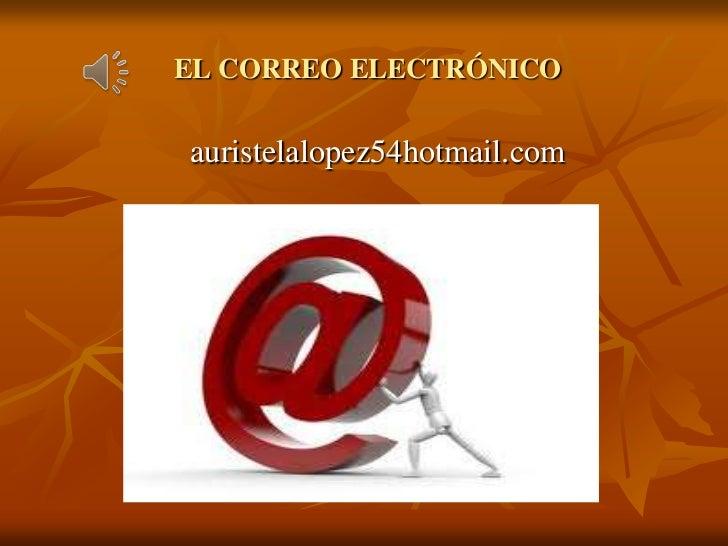 EL CORREO ELECTRÓNICO<br />auristelalopez54hotmail.com<br />