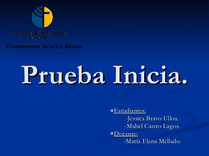 Prueba Inicia. <ul><li>Estudiantes:   </li></ul><ul><li>-Jessica Bravo Ulloa. </li></ul><ul><li>-Mabel Castro Lagos. </li>...