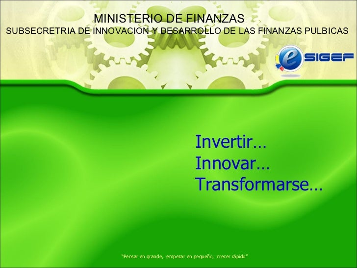 """ Pensar en grande,  empezar en pequeño,  crecer rápido"" Invertir… Innovar… Transformarse… MINISTERIO DE FINANZAS SUBSECRE..."