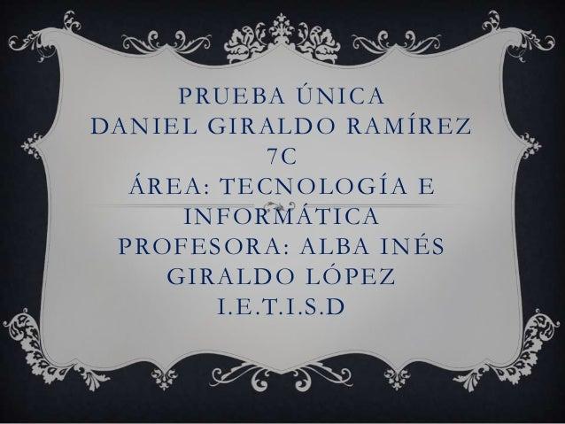 PRUEBA ÚNICADANIEL GIRALDO RAMÍREZ            7C  ÁREA: TECNOLOGÍA E     INFORMÁTICA PROFESORA: ALBA INÉS    GIRALDO LÓPEZ...