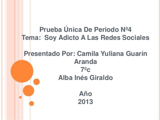 Prueba Única De Periodo Nº4 Tema: Soy Adicto A Las Redes Sociales Presentado Por: Camila Yuliana Guarín Aranda 7ºc Alba In...