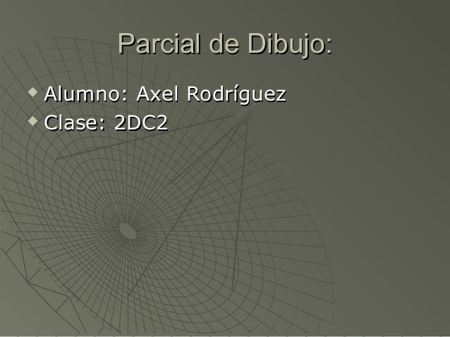Parcial de Dibujo:Parcial de Dibujo:  Alumno: Axel RodríguezAlumno: Axel Rodríguez  Clase: 2DC2Clase: 2DC2