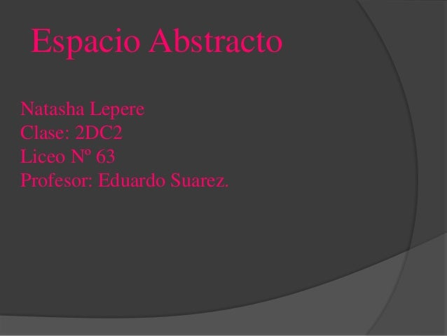 Espacio Abstracto Natasha Lepere Clase: 2DC2 Liceo Nº 63 Profesor: Eduardo Suarez.