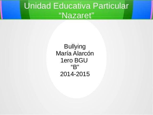 """Unidad Educativa Particular  """"Nazaret""""  Bullying  María Alarcón  1ero BGU  """"B""""  2014-2015"""