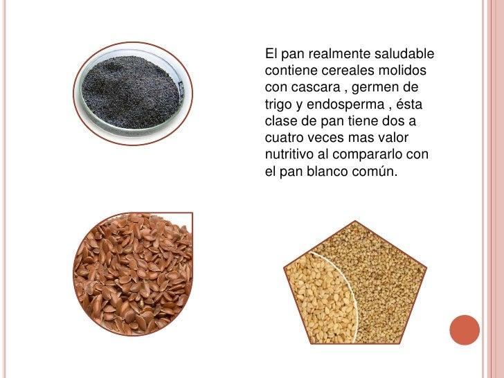El pan realmente saludablecontiene cereales molidoscon cascara , germen detrigo y endosperma , éstaclase de pan tiene dos ...