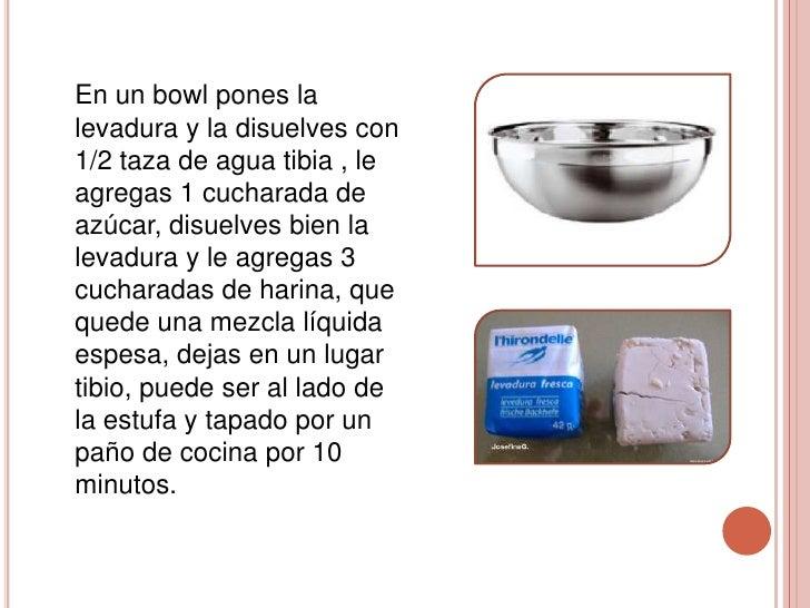 En un bowl pones lalevadura y la disuelves con1/2 taza de agua tibia , leagregas 1 cucharada deazúcar, disuelves bien lale...