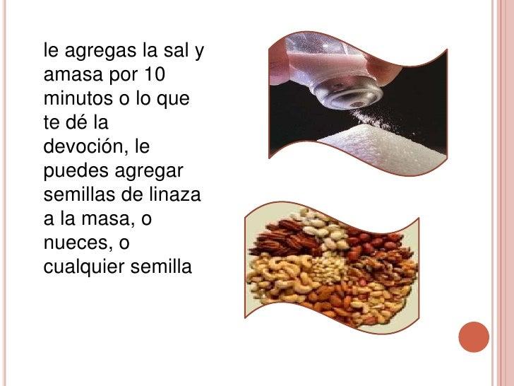 le agregas la sal yamasa por 10minutos o lo quete dé ladevoción, lepuedes agregarsemillas de linazaa la masa, onueces, ocu...