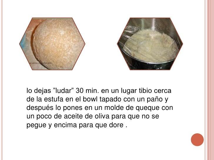 """lo dejas """"ludar"""" 30 min. en un lugar tibio cercade la estufa en el bowl tapado con un paño ydespués lo pones en un molde d..."""