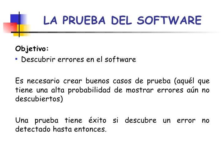 LA PRUEBA DEL SOFTWARE <ul><li>Objetivo: </li></ul><ul><li>Descubrir errores en el software </li></ul><ul><li>Es necesario...