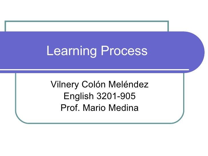 Learning Process Vilnery Colón Meléndez English 3201-905 Prof. Mario Medina