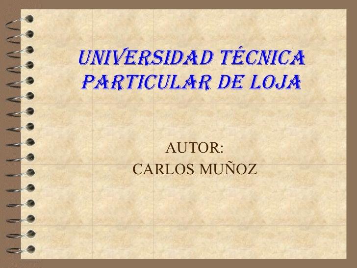 UNIVERSIDAD TÉCNICA PARTICULAR DE LOJA AUTOR: CARLOS MUÑOZ