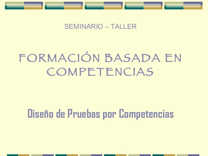 SEMINARIO – TALLER FORMACIÓN BASADA EN COMPETENCIAS Diseño de Pruebas por Competencias