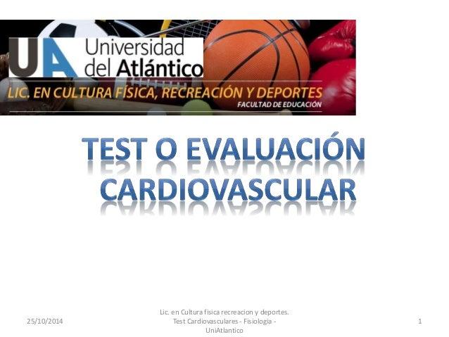 25/10/2014  Lic. en Cultura fisica recreacion y deportes.  Test Cardiovasculares - Fisiologia -  UniAtlantico  1