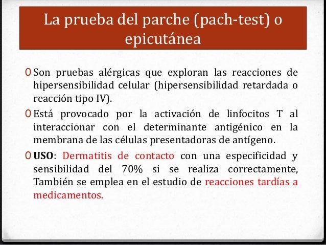 La prueba del parche (pach-test) o epicutánea 0 Son pruebas alérgicas que exploran las reacciones de hipersensibilidad cel...