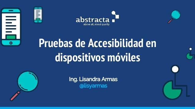 Pruebas de Accesibilidad en dispositivos móviles Ing. Lisandra Armas @lisyarmas