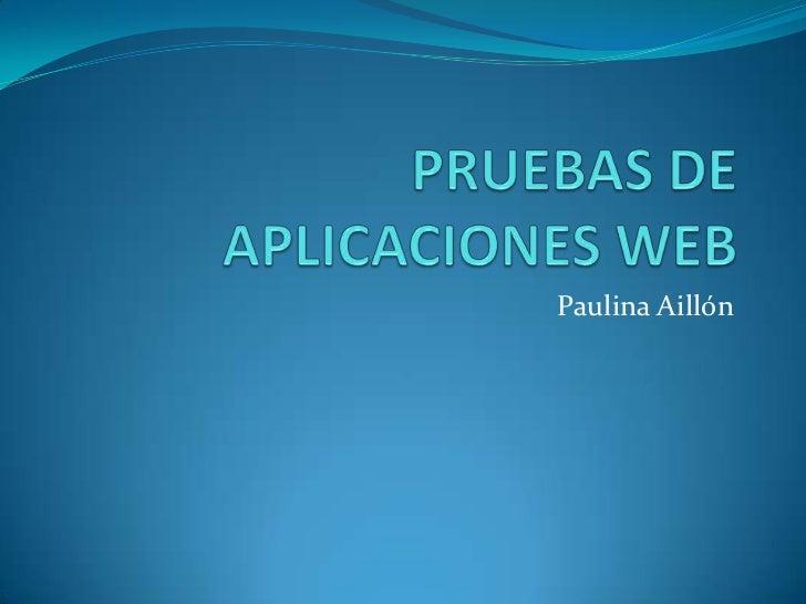 PRUEBAS DE APLICACIONES WEB<br />Paulina Aillón<br />