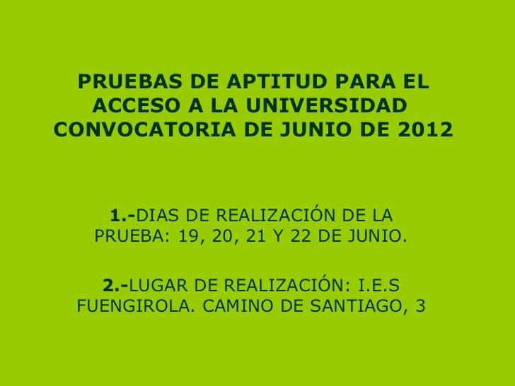 PRUEBAS DE APTITUD PARA EL   ACCESO A LA UNIVERSIDADCONVOCATORIA DE JUNIO DE 2012   1.-DIAS DE REALIZACIÓN DE LA  PRUEBA: ...