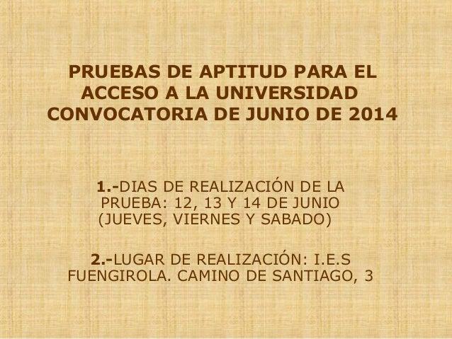 PRUEBAS DE APTITUD PARA EL ACCESO A LA UNIVERSIDAD CONVOCATORIA DE JUNIO DE 2014 1.-DIAS DE REALIZACIÓN DE LA PRUEBA: 12, ...