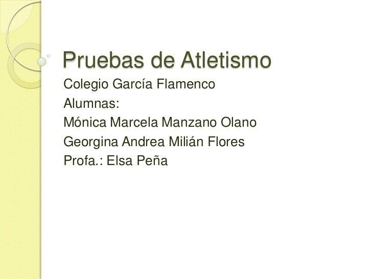 Pruebas de Atletismo<br />Colegio García Flamenco<br />Alumnas:<br />Mónica Marcela Manzano Olano <br />Georgina Andrea Mi...