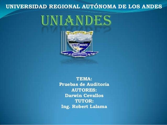 UNIVERSIDAD REGIONAL AUTÓNOMA DE LOS ANDES  UNIANDES  TEMA: Pruebas de Auditoria AUTORES: Darwin Cevallos TUTOR: Ing. Robe...