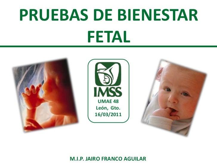PRUEBAS DE BIENESTAR FETAL<br />UMAE 48<br />León,  Gto.<br />16/03/2011<br />M.I.P. JAIRO FRANCO AGUILAR<br />