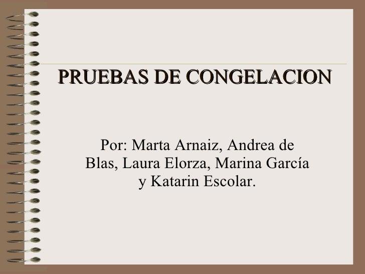 PRUEBAS DE CONGELACION Por: Marta Arnaiz, Andrea de Blas, Laura Elorza, Marina García y Katarin Escolar.