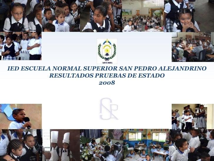 IED ESCUELA NORMAL SUPERIOR SAN PEDRO ALEJANDRINO<br />RESULTADOS PRUEBAS DE ESTADO<br />2008<br />