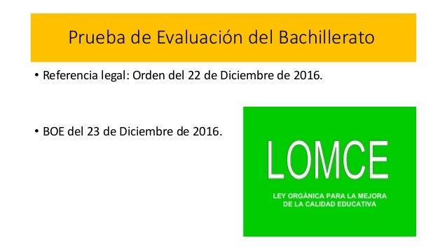 Prueba de Evaluación del Bachillerato • Referencia legal: Orden del 22 de Diciembre de 2016. • BOE del 23 de Diciembre de ...