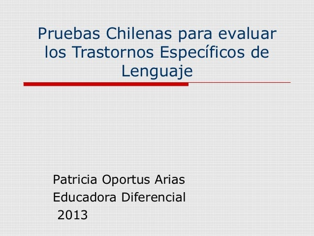 Pruebas Chilenas para evaluarlos Trastornos Específicos deLenguajePatricia Oportus AriasEducadora Diferencial2013