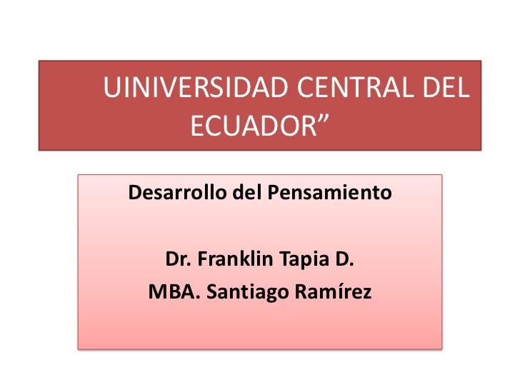 """UINIVERSIDAD CENTRAL DEL ECUADOR""""<br />Desarrollo del Pensamiento<br />Dr. Franklin Tapia D.<br />MBA. Santiago Ramírez<b..."""