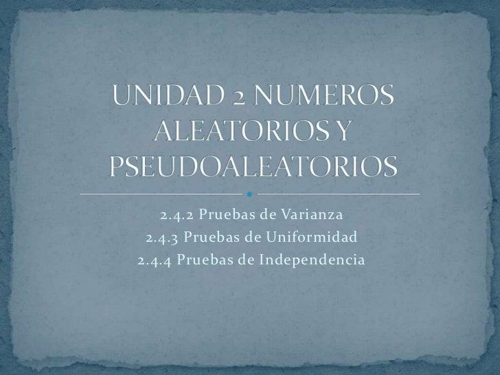 2.4.2 Pruebas de Varianza<br />2.4.3 Pruebas de Uniformidad<br />2.4.4 Pruebas de Independencia<br />UNIDAD 2 NUMEROS ALEA...