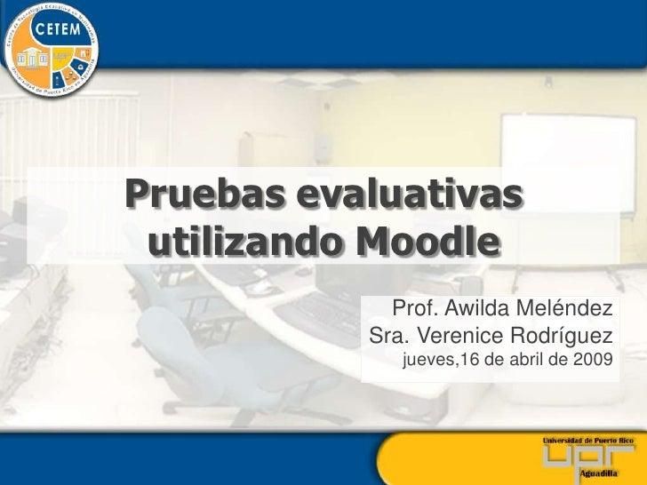Pruebas evaluativas  utilizando Moodle              Prof. Awilda Meléndez            Sra. Verenice Rodríguez              ...