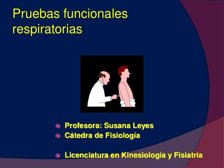 Pruebas funcionales respiratorias<br /><ul><li>Profesora: Susana Leyes