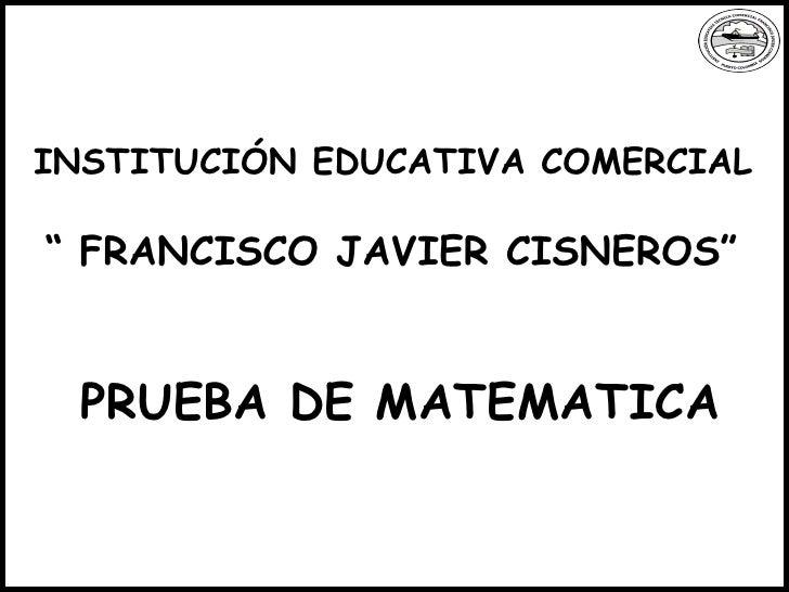 """INSTITUCIÓN EDUCATIVA COMERCIAL """"  FRANCISCO JAVIER CISNEROS"""" PRUEBA DE MATEMATICA"""