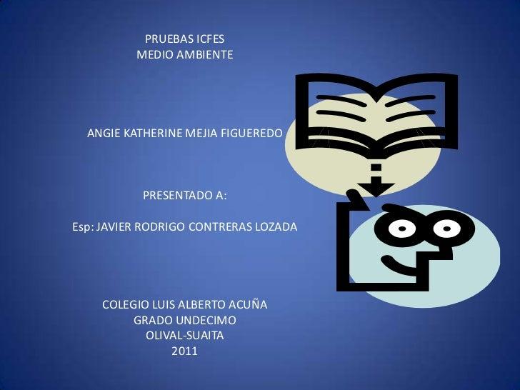 PRUEBAS ICFES          MEDIO AMBIENTE  ANGIE KATHERINE MEJIA FIGUEREDO           PRESENTADO A:Esp: JAVIER RODRIGO CONTRERA...