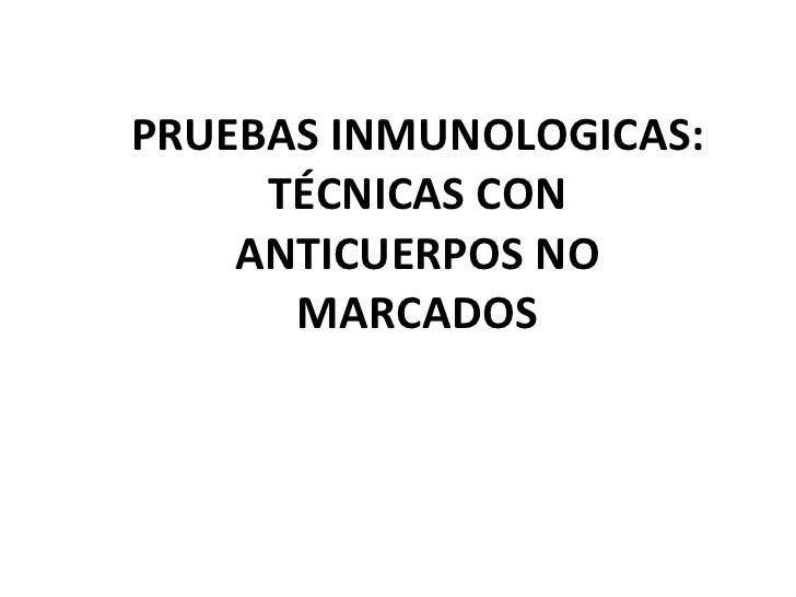 PRUEBAS INMUNOLOGICAS: TÉCNICAS CON ANTICUERPOS NO MARCADOS