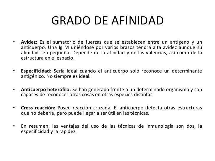 GRADO DE AFINIDAD <ul><li>Avidez:  Es el sumatorio de fuerzas que se establecen entre un antígeno y un anticuerpo. Una Ig ...