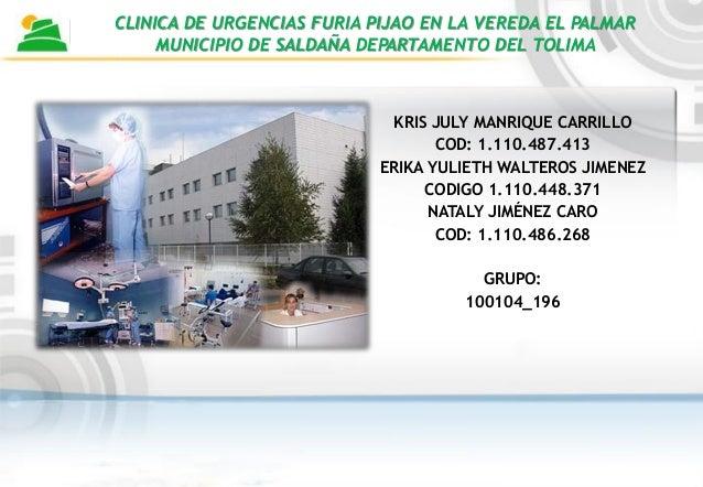 CLINICA DE URGENCIAS FURIA PIJAO EN LA VEREDA EL PALMARMUNICIPIO DE SALDAÑA DEPARTAMENTO DEL TOLIMAKRIS JULY MANRIQUE CARR...