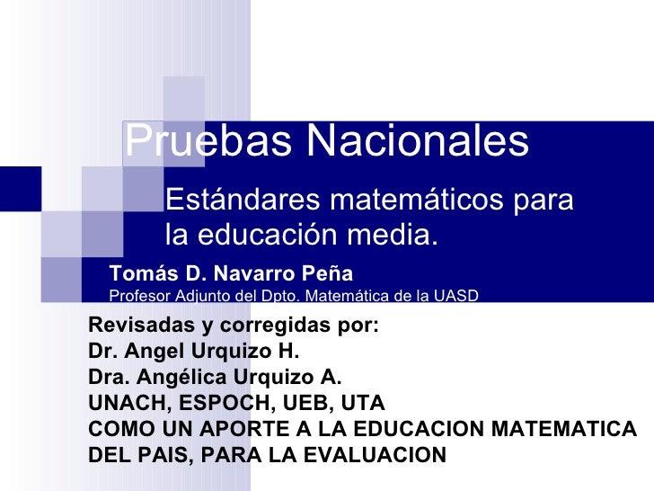 Pruebas Nacionales Estándares matemáticos para la educación media. Revisadas y corregidas por: Dr. Angel Urquizo H. Dra. A...