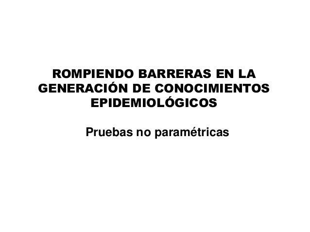 Pruebas no paramétricas ROMPIENDO BARRERAS EN LA GENERACIÓN DE CONOCIMIENTOS EPIDEMIOLÓGICOS