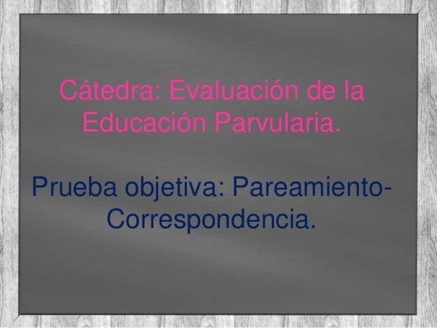 Cátedra: Evaluación de la Educación Parvularia. Prueba objetiva: PareamientoCorrespondencia.