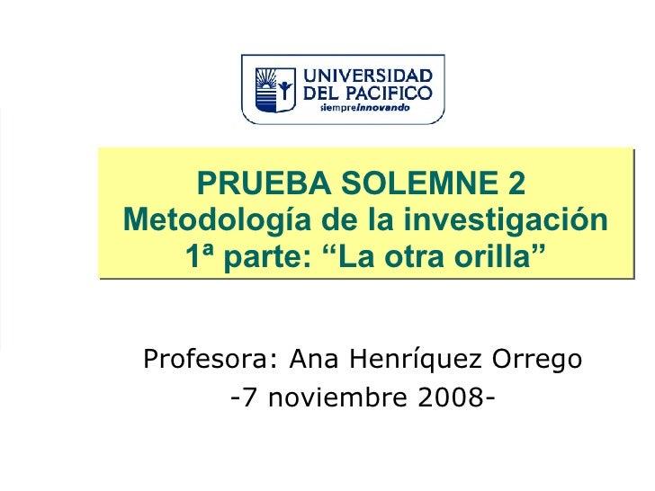 """PRUEBA SOLEMNE 2  Metodología de la investigación 1ª parte: """"La otra orilla"""" Profesora: Ana Henríquez Orrego -7 noviembre ..."""