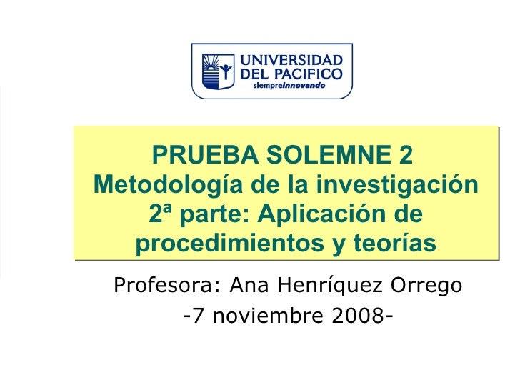 PRUEBA SOLEMNE 2  Metodología de la investigación 2ª parte: Aplicación de procedimientos y teorías Profesora: Ana Henríque...