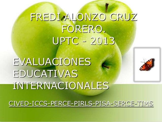 FREDI ALONZO CRUZ FORERO. UPTC - 2013 EVALUACIONES EDUCATIVAS INTERNACIONALES CIVED-ICCS-PERCE-PIRLS-PISA-SERCE-TIMS