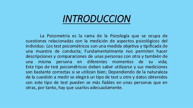 INTRODUCCION        La Psicometría es la rama de la Psicología que se ocupa decuestiones relacionadas con la medición de a...
