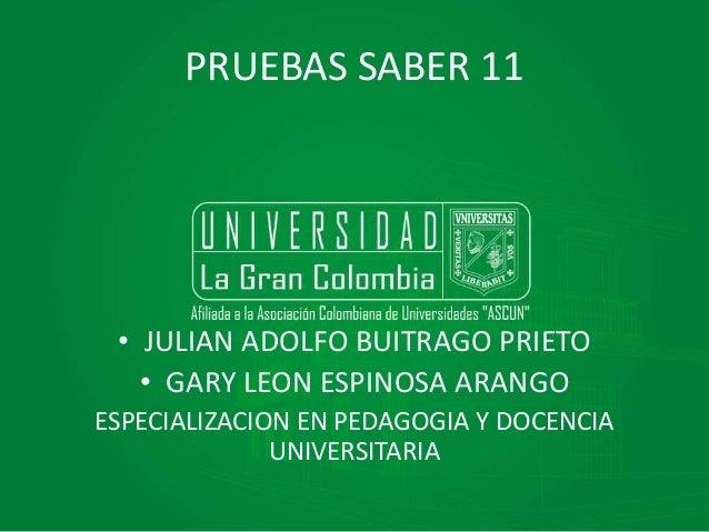 PRUEBAS SABER 11 • JULIAN ADOLFO BUITRAGO PRIETO • GARY LEON ESPINOSA ARANGO ESPECIALIZACION EN PEDAGOGIA Y DOCENCIA UNIVE...